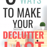 how to make your declutter last, how to stop clutter building up, clutter-free living