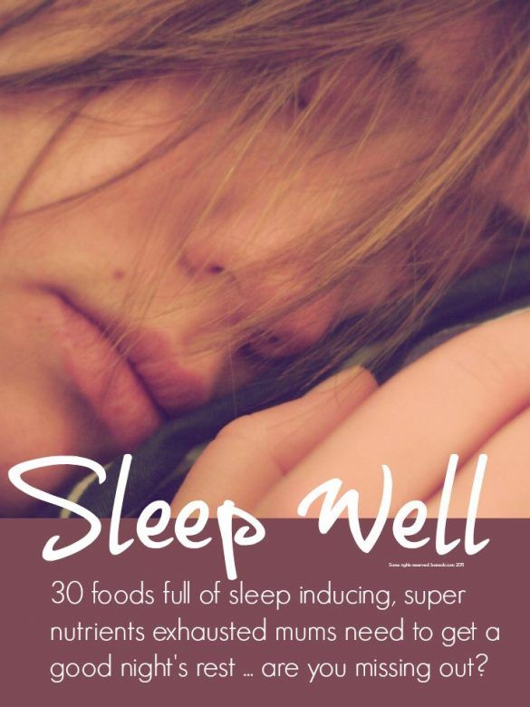 Sleep well - 30 foods full the sleep inducing, super nutrients exhausted mums need to get a good night's sleep ... are you missing out?