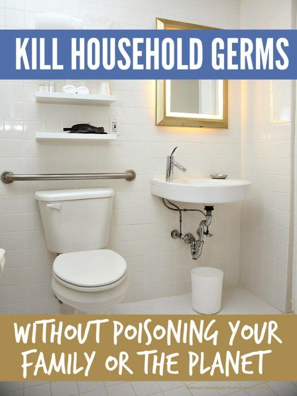 Kill household germs naturally - how to kill household germs naturally without poisoning your family or the planet ...